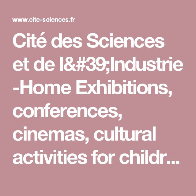 Cité des Sciences et de l'Industrie -Home  Exhibitions, conferences, cinemas, cultural activities for children, parents, families - Paris
