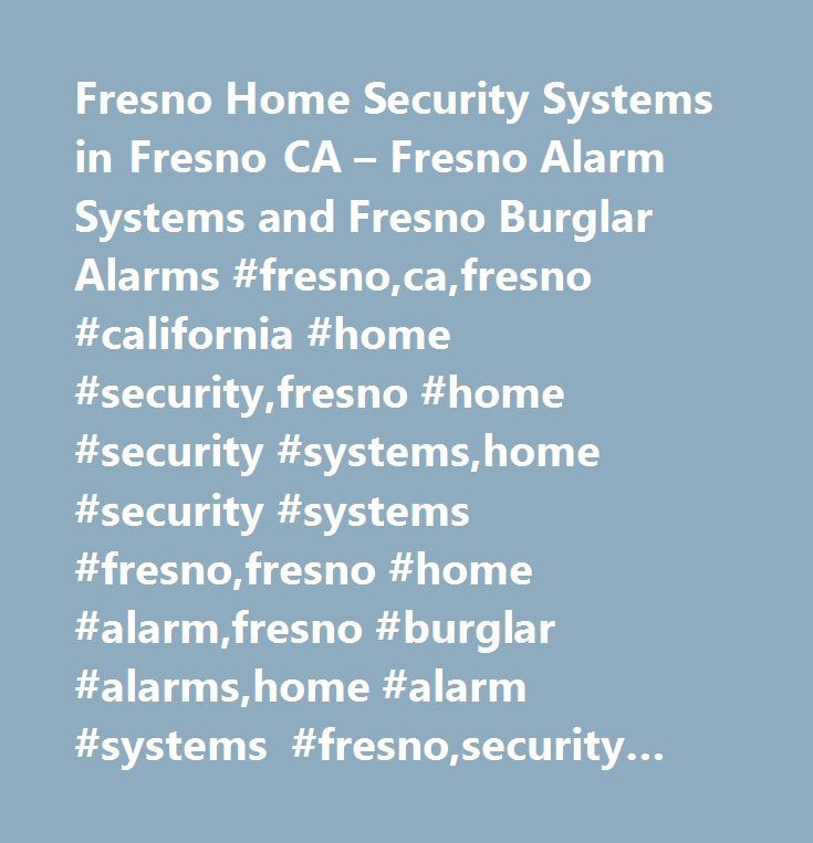 Fresno Home Security Systems in Fresno CA – Fresno Alarm Systems and Fresno Burglar Alarms #fresno,ca,fresno #california #home #security,fresno #home #security #systems,home #security #systems #fresno,fresno #home #alarm,fresno #burglar #alarms,home #alarm #systems #fresno,security #fresno,security #systems,fresno #alarm #systems,security #services,security #guide…