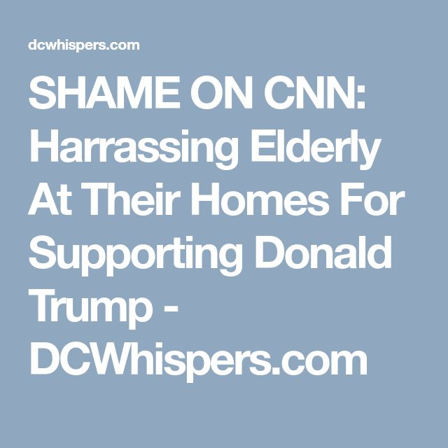 SHAME ON CNN: Harrassing Elderly At Their Homes For Supporting Donald Trump - DCWhispers.com