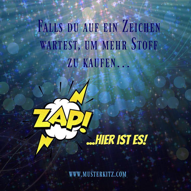 """""""Falls du auf ein Zeichen wartest, um mehr Stoff zu kaufen... ZAP! ...hier ist es!""""  Sprüche und Zitate rund ums Nähen, Stoff und Kreativität. www.musterkitz.com"""