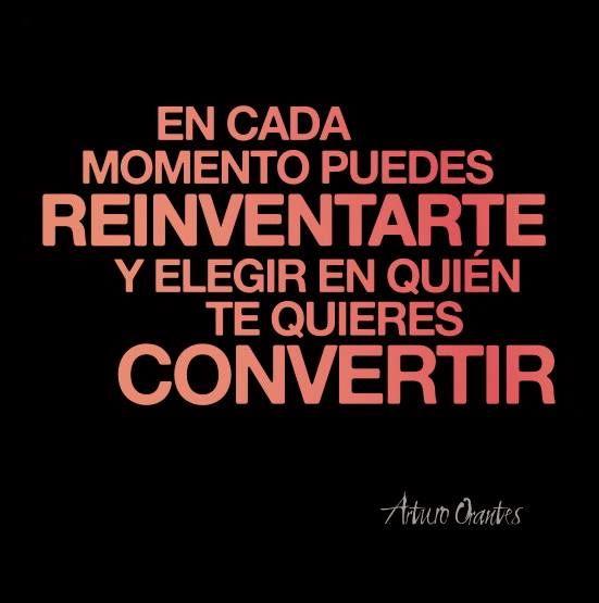 """""""En cada momento puedes #reinventarte y elegir en quién te quieres convertir"""" -A. Orantes #Frases"""