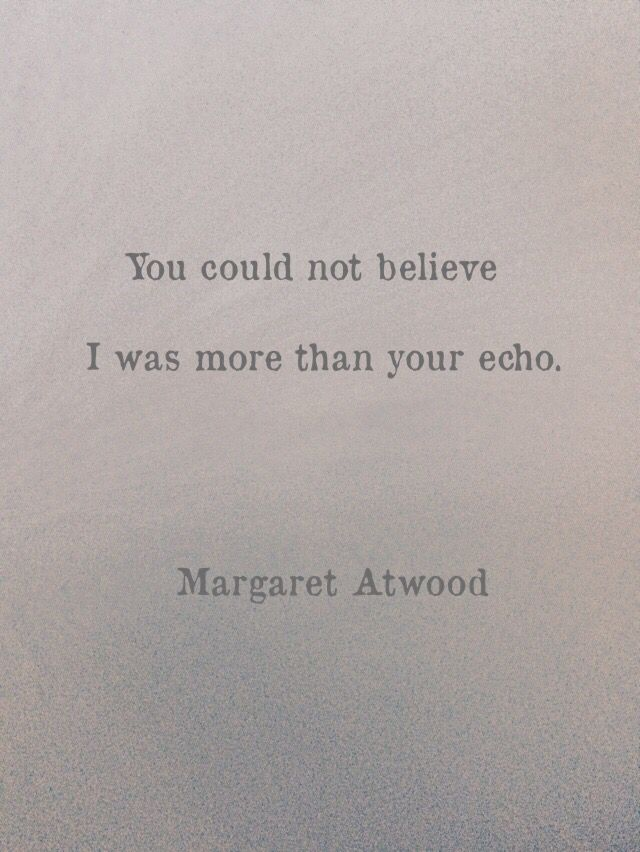"""""""I was more than your echo"""" -Margaret Atwood"""