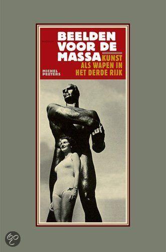 Beelden Voor De Massa kunst als wapen in het Derde Rijk Auteur: Michel Peeter