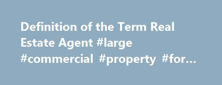 Definition of the Term Real Estate Agent #large #commercial #property #for #sale http://commercial.remmont.com/definition-of-the-term-real-estate-agent-large-commercial-property-for-sale/  #define commercial sales # What Real Estate Agents Do Updated August 23, 2016 Definition: A real estate agent is an individual who is licensed to negotiate and arrange real estate sales; works for a real estate broker. Negotiate and arrange can include showing property, listing property, filling in…