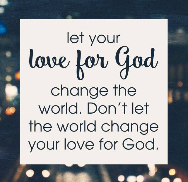 Let your love for God change the world. Don't let the world change your love for God. #cdff #onlinedating #christainquotes #christianinspiration