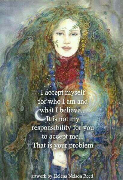 I accept myself for who I am and what I believe, is not my responsibility for you to accept me. That's your problem.: