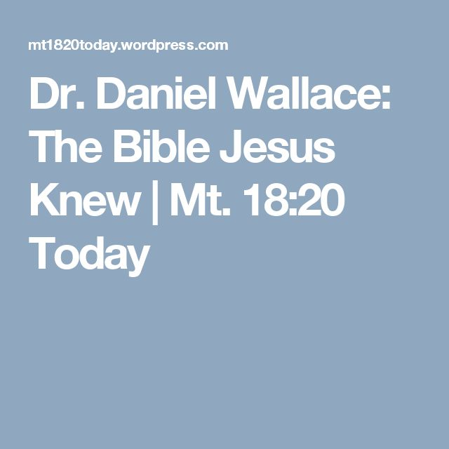 Dr. Daniel Wallace: The Bible Jesus Knew   Mt. 18:20 Today