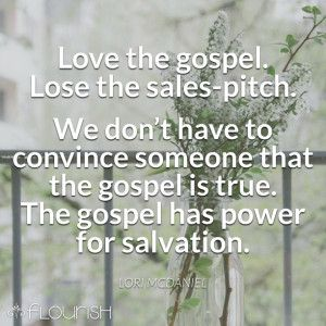 Love the gospel, but lose the sales-pitch. We are not Jesus-salesmen. We don't have to convince someone that the gospel is true. The gospel has the power to salvation for those who believe. And we need to lose the fear that we might have to defend our faith. There is a place for apologetics. Often these casual conversations are not it. Ask them to tell a story about their god, and you will eventually have an opportunity to story the gospel.   Great post via @lorimmcd !