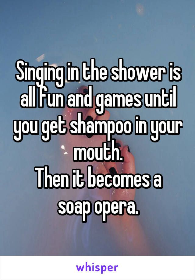 Singing in the shower is all fun and games until you get shampoo in your mouth. Then it becomes a soap opera.