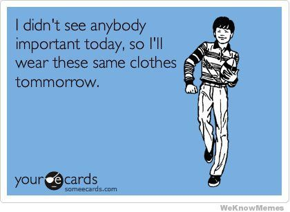 I didn't see anybody important today so I'll wear these same clothes tomorrow!