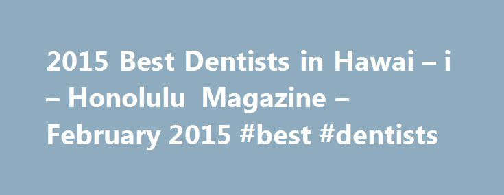 2015 Best Dentists in Hawai – i – Honolulu Magazine – February 2015 #best #dentists http://dental.remmont.com/2015-best-dentists-in-hawai-i-honolulu-magazine-february-2015-best-dentists-2/  #best dentists # 2015 Best Dentists in Hawai i Who conducted this survey? Professional Research Services Inc. (PRS), a Detroit-based company that administers peer-review surveys of professionals including doctors, lawyers and dentists. Who was surveyed? PRS contacted more than 5,500 licensed general…