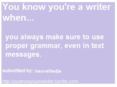 You know you're a writer when...  you always make sure to use proper grammar, even in text messages.