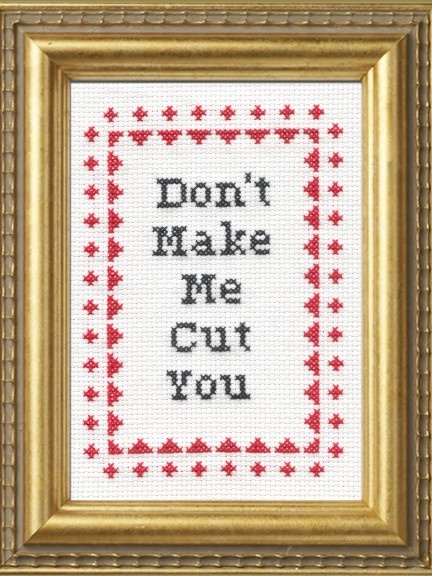 Don't Make Me Cut You Cross Stitch Kit from Subversive Cross Stitch and Bourbon & Boots.  I ordered this.  It'll either go on my bar/bar cart or on a gallery wall (just don't know where to do a gallery wall yet).