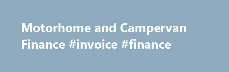 Motorhome and Campervan Finance #invoice #finance http://finance.remmont.com/motorhome-and-campervan-finance-invoice-finance/  #motorhome finance # Finance Information Flexible – Affordable Payments – Competitive Rates At Kent Motorhome Centre we appreciate that buying a motorhome is not only a major investment, but is probably one of the most substantial purchases many people will make after their own home. We understand it is therefore very important to make the […]