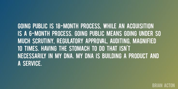 Quote by Brian Acton => Going public is 18-month process, while an acquisition is a 6-month process. Going public means going under so much scrutiny, regulatory approval, auditing, magnified 10 times. Having the stomach to do that isn't necessarily in my DNA. My DNA is building a product and a service.