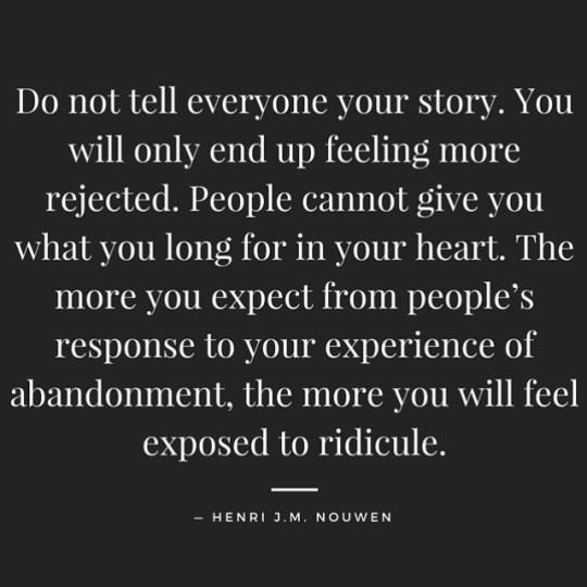 """Do not tell everyone your story. You will only end up feeling more rejected. People cannot give you what you long for in your heart. The more you expect from people's response to your experience of abandonment, the more you will feel exposed to ridicule."" ~Henri J. M. Nouwen  Source: Purple Buddha project"