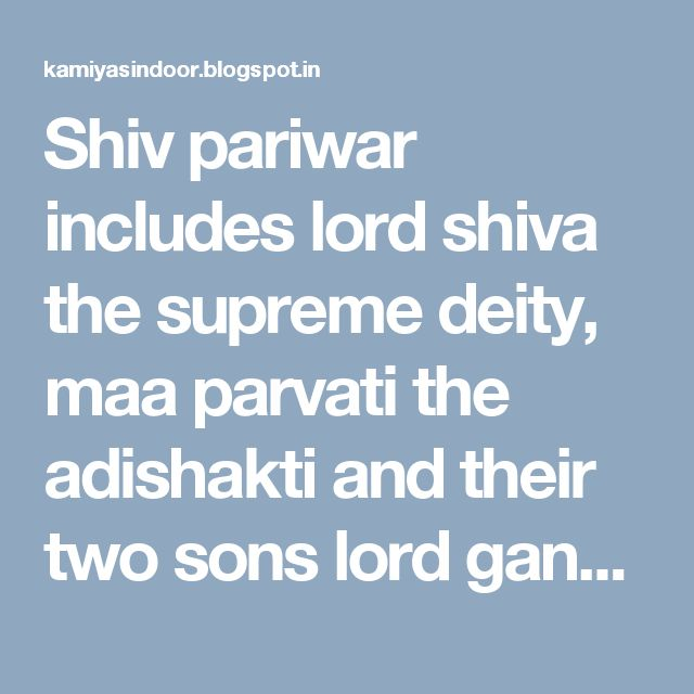 Shiv pariwar includes lord shiva the supreme deity, maa parvati the adishakti and their two sons lord ganesh and Lord Kartikeya. The origin story of both the son's Ganesh and Kartikeya is also very beautiful.