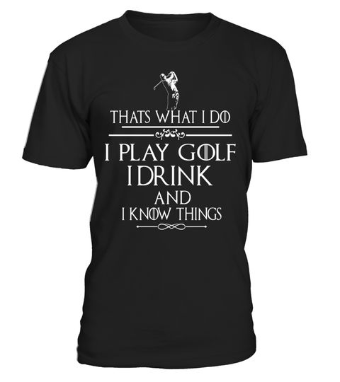 """# Thats what I do I play Golf I drink and I Know Things .  Special Offer, not available in shops      Comes in a variety of styles and colours      Buy yours now before it is too late!      Secured payment via Visa / Mastercard / Amex / PayPal      How to place an order            Choose the model from the drop-down menu      Click on """"Buy it now""""      Choose the size and the quantity      Add your delivery address and bank details      And that's it!      Tags: Thats what I do I play Golf I…"""