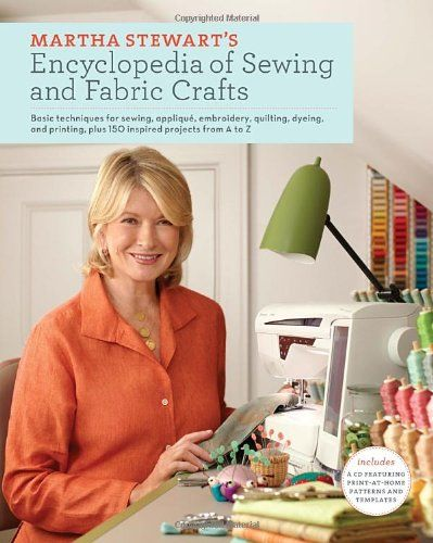 Martha Stewart's Encyclopedia of Sewing and Fabric Crafts: Basic Techniques for Sewing, Applique, Embroidery, Quilting, Dyeing, and Printing, plus 150 Inspired Projects from A to Z by Martha Stewart Living Magazine