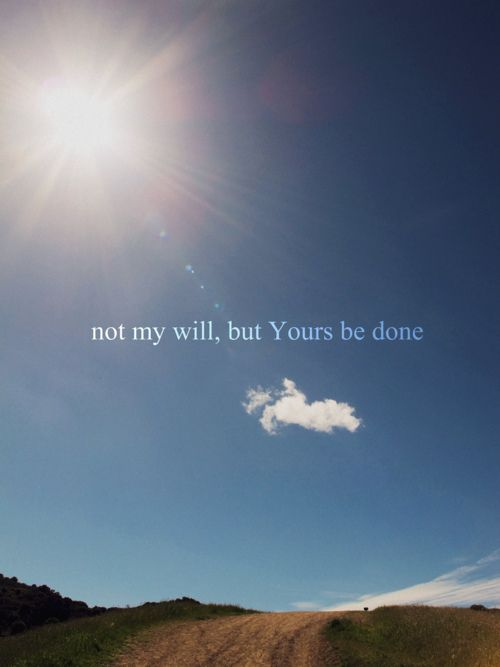 """(Luke 22:42) """"Father, if you are willing, take this cup from me; yet not my will, but yours be done."""""""