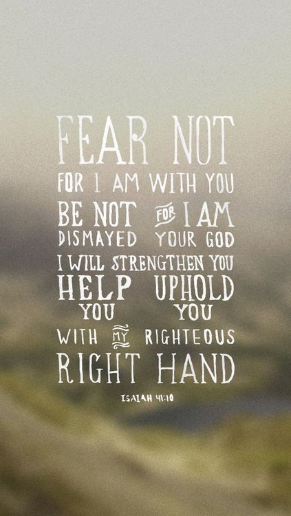 Fear thou not; for I am with thee: be not dismayed; for I am thy God: I will strengthen thee; yea, I will help thee; yea, I will uphold thee with the right hand of my righteousness. (Isaiah 41:10 KJV)