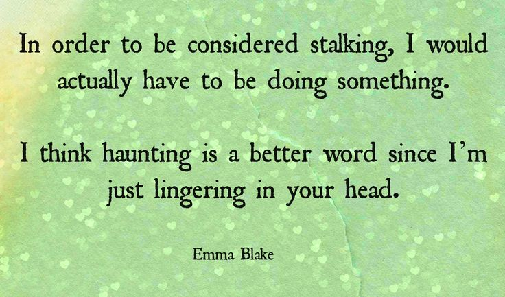 """Break up quote Broken Hearted Girl Stalking quote Heartbreak love quote wisdom quote bullshit quote #getoveryourself """"In order to be considered stalking, I would actually have to be doing something.  I think haunting is a better word since I'm just lingering in your head."""" Emma Blake"""