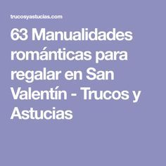 63 Manualidades románticas para regalar en San Valentín - Trucos y Astucias
