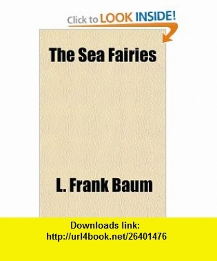 The Sea Fairies (9781153720151) L. Frank Baum , ISBN-10: 1153720159  , ISBN-13: 978-1153720151 ,  , tutorials , pdf , ebook , torrent , downloads , rapidshare , filesonic , hotfile , megaupload , fileserve
