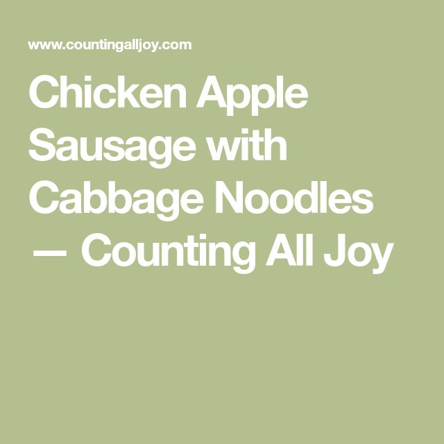 Chicken Apple Sausage with Cabbage Noodles — Counting All Joy