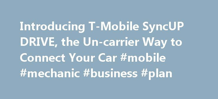 Introducing T-Mobile SyncUP DRIVE, the Un-carrier Way to Connect Your Car #mobile #mechanic #business #plan http://rwanda.remmont.com/introducing-t-mobile-syncup-drive-the-un-carrier-way-to-connect-your-car-mobile-mechanic-business-plan/  Introducing T-Mobile SyncUP DRIVE, the Un-carrier Way to Connect Your Car T-Mobile SyncUP DRIVE™ is an all-in-one solution for in-vehicle 4G LTE connectivity, driving analysis, vehicle tracking and maintenance monitoring November 07, 2016 09:00 AM Eastern…