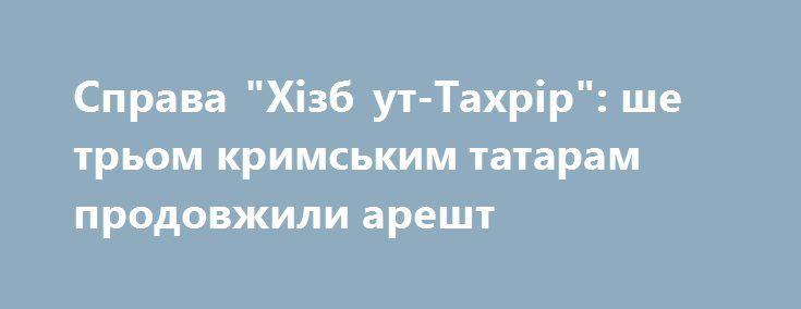 """Справа """"Хізб ут-Тахрір"""": ше трьом кримським татарам продовжили арешт https://www.depo.ua/ukr/life/sprava-hizb-ut-tahrir-she-trom-krimskim-tataram-prodovzhili-aresht-20171207689785  Ще трьом фігурантам так званої """"справи Хізб ут-Тахрір"""" продовжили арешт до 9 березня 2017 року"""