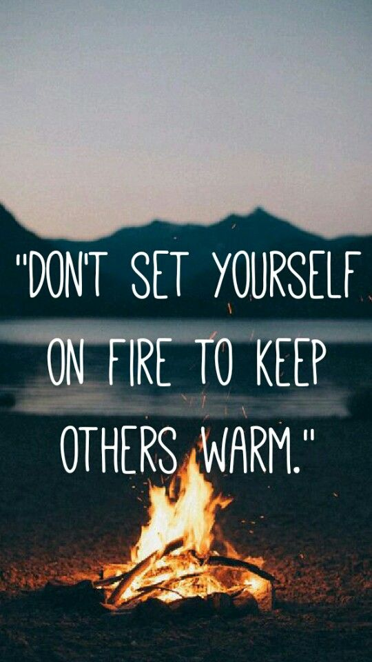 """""""Don't set yourself on fire to keep others warm."""""""