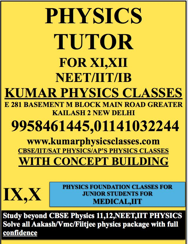 PHYSICS TUTOR FOR XI,XII NEET/IIT/IB KUMAR PHYSICS CLASSES E 281 BASEMENT M BLOCK MAIN ROAD GREATER KAILASH 2 NEW DELHI  9958461445,01141032244 www.kumarphysicsclasses.com CBSE/IIT/SAT PHYSICS/AP'S PHYSICS CLASSES WITH CONCEPT BUILDING