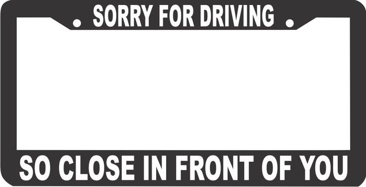 SORRY FOR DRIVING SO CLOSE IN FRONT OF YOU License Plate Frame
