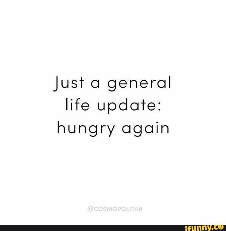 Just O General Life Update Hungry Again Ifunny Hungry Quotes Life Funny Quotes