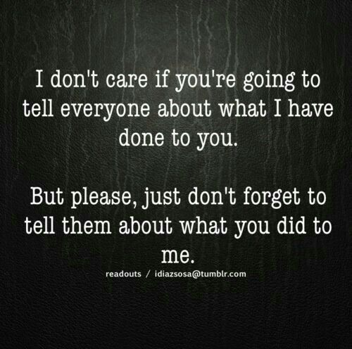 Tell them what you fucking did to me to make me do what I had to do to protect myself! Stop being a coward! Stop the poor me BS! smh~~~ I almost fell for it too, my bad!