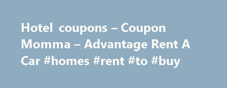 Hotel coupons – Coupon Momma – Advantage Rent A Car #homes #rent #to #buy http://rentals.remmont.com/hotel-coupons-coupon-momma-advantage-rent-a-car-homes-rent-to-buy/  #advantage car rental coupon # Advantage Rent A Car Save 5% on your Advantage Rent A Car rental with Advantage Rent A Car coupon code: ADVAN . Unknown Going on vacation is a great thing to experience and everyone deserves a much needed vacation. One thing that many people take vacations for is to getContinue reading Titled as…