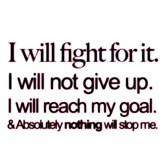I will fight for it. I will not give up. I will reach my goal. Absolutely nothing will stop me.