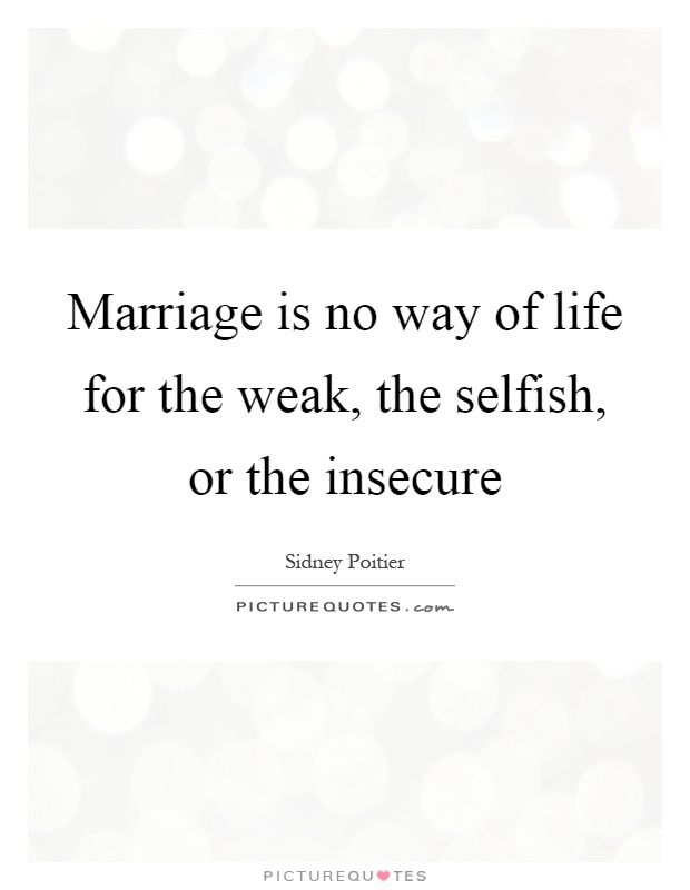 Marriage is no way of life for the weak, the selfish, or the insecure. Marriage is quotes on PictureQuotes.com.
