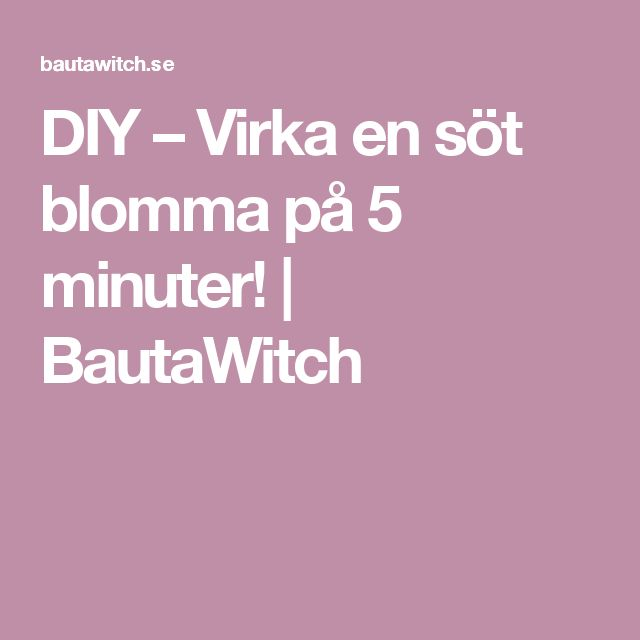 DIY – Virka en söt blomma på 5 minuter! | BautaWitch