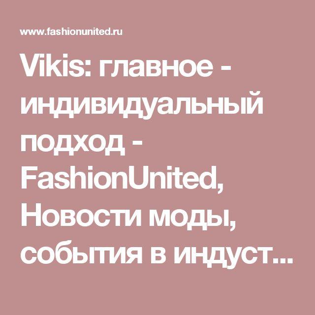 Vikis: главное - индивидуальный подход - FashionUnited, Новости моды, события в индустрии моды, модная одежда и модные бренды, производство одежды. Работа в сфере моды, все вакансии индустрии моды в России.