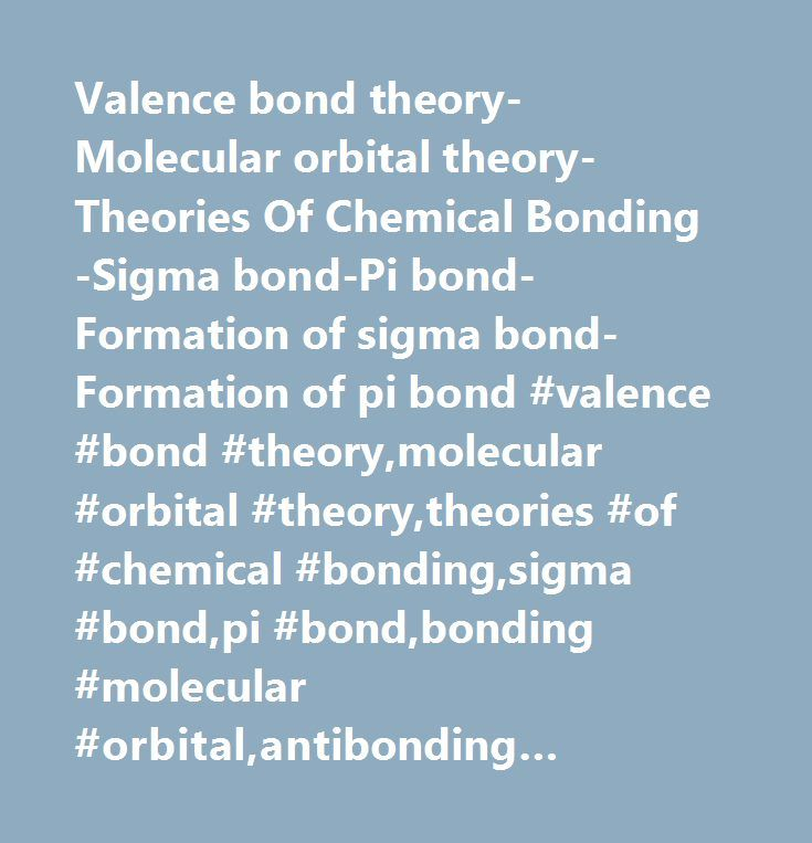 Valence bond theory-Molecular orbital theory-Theories Of Chemical Bonding-Sigma bond-Pi bond-Formation of sigma bond-Formation of pi bond #valence #bond #theory,molecular #orbital #theory,theories #of #chemical #bonding,sigma #bond,pi #bond,bonding #molecular #orbital,antibonding #molecular #orbital,formation #of #sigma #bond,formation #of #pi #bond,covalent #bond…