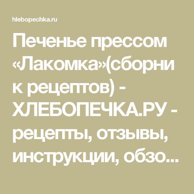Печенье прессом «Лакомка»(сборник рецептов) - ХЛЕБОПЕЧКА.РУ - рецепты, отзывы, инструкции, обзоры