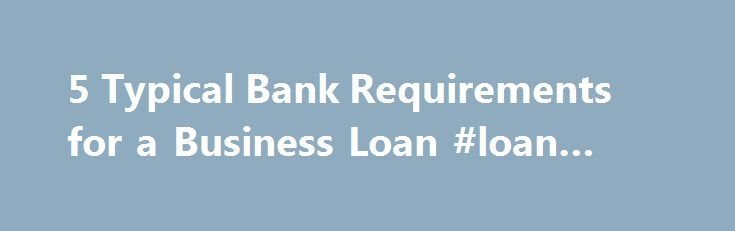 5 Typical Bank Requirements for a Business Loan #loan #sharks http://loan.remmont.com/5-typical-bank-requirements-for-a-business-loan-loan-sharks/  #sba loan requirements # 5 Typical Bank Requirements for a Business Loan A bank business loan is perhaps the safest small business loan to secure. Banks tend to have the most predictable rates, the most level terms and the lowest possibility of being bought or sold. In exchange for the stability offered by a bank…The post 5 Typical Bank…