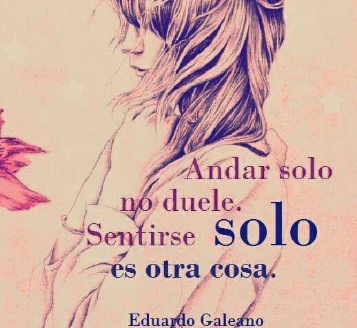 〽️ Andar solo no duele. Sentirse solo es otra cosa. Eduardo Galeano