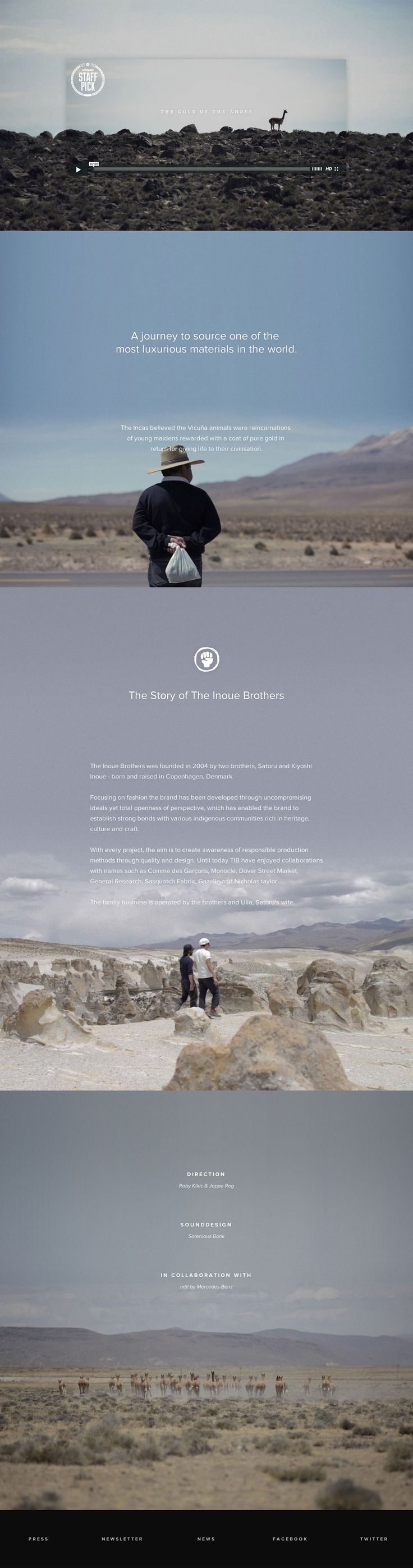 Beautiful big imagery in this landing page for the first in a series of short films. The films are about a journey to source one of the most luxurious materials in the world. The Incas believed the Vicuña animals were reincarnations of young maidens rewarded with a coat of pure gold in return for giving life to their civilisation. They called it The Gold Of The Andes