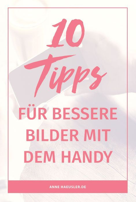 10 Tipps für bessere Bilder mit dem Handy....egal ob du sie für den Blog oder Social Media nutzt I www.annehaeusler.de