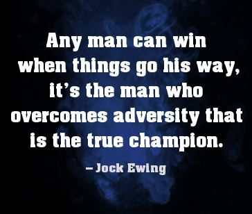 Any man can win when things go his way.  It's the man who overcomes adversity that is the true champion - Jack Ewing