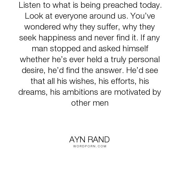 """Ayn Rand - """"Listen to what is being preached today. Look at everyone around us. You�ve wondered..."""". happiness, howard-roark, the-fountainhead"""