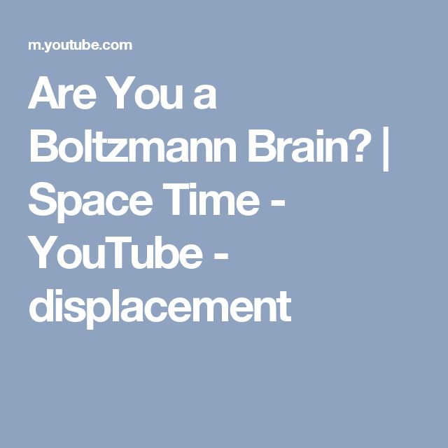 Are You a Boltzmann Brain?   Space Time - YouTube - displacement